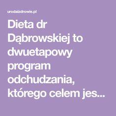 Dieta dr Dąbrowskiej to dwuetapowy program odchudzania, którego celem jest oczyszczenie organizmu z toksyn i przywrócenie jego równowagi wewnętrznej. Ma obecnie bardzo wielu zwolenników, jak też przeciwników. Niemniej jednak ostatnio stała się bardzo modna, warto zatem przedstawić jej zasady. Dieta dr Dąbrowskiej jest Program, Diet