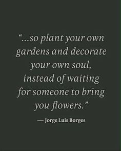 So plant your own gardens and decorate your own soul, instead of waiting for someone to bring you flowers - Jorge Luis Borges