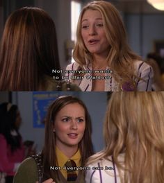 "Serena: ""Not everyone wants to be Blair Waldorf""  Blair: ""Not everyone can be"""