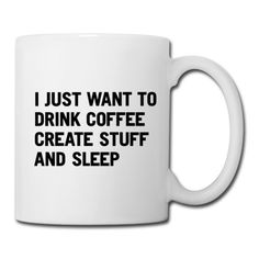 """I just want to drink coffee create stuff and sleep"" Coffee/Tea Mug... Amen"