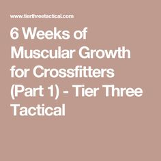 6 Weeks of Muscular Growth for Crossfitters (Part 1) - Tier Three Tactical