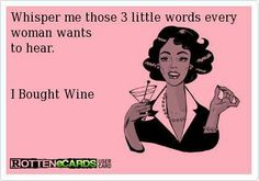 """Whisper me those 3 little words every woman wants to hear. I bought wine."" #winehumor"