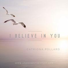 I believe in you - Catriona Pollard #unknowntoexpert www.unknowntoexpert.com