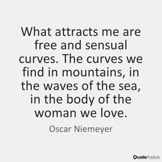 What attracts me are free and sensual curves. The curves we find in mountains, in the waves of the sea, in the body of the woman we love. - Oscar Niemeyer #5