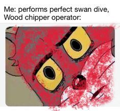 Me: performs perfect swan dive, Wood chipper operator: - iFunny :) Really Funny Memes, Stupid Funny Memes, Funny Relatable Memes, Haha Funny, Hilarious, Tom Meme, Tom And Jerry Memes, Dark Humor Jokes, Dark Jokes