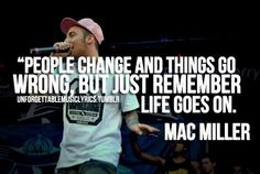 Mac Miller cx Quotes -People Change Life Goes On So True Rap Lyrics, Song Lyric Quotes, Music Quotes, Words Quotes, Wise Words, Qoutes, Quotations, Wise Sayings, Great Quotes