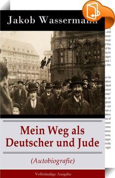 """Mein Weg als Deutscher und Jude (Autobiografie) - Vollständige Ausgabe    ::  Dieses eBook: """"Mein Weg als Deutscher und Jude (Autobiografie) - Vollständige Ausgabe"""" ist mit einem detaillierten und dynamischen Inhaltsverzeichnis versehen und wurde sorgfältig  korrekturgelesen. Jakob Wassermann ."""