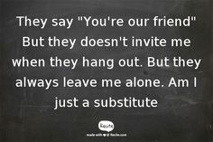 """They say """"You're our friend"""" But they doesn't invite me when they hang out. But they always leave me alone.  Am I just a substitute - Quote From Recite.com #RECITE #QUOTE Show Me Your Love, My Love, Take That, Let It Be, Take A Deep Breath, Leave Me Alone, Blow Your Mind, Lyrics, Mindfulness"""