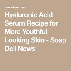 Hyaluronic Acid Serum Recipe for More Youthful Looking Skin - Soap Deli News
