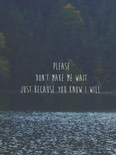Please don't make me wait just because you know I will.