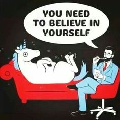 You need to believe in yourself (pic of a shrink telling this to a unicorn on the shrink's couch)