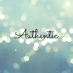 Be authentic.