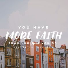 """""""You have more faith than you think you do."""" -Jeffrey R. Holland"""