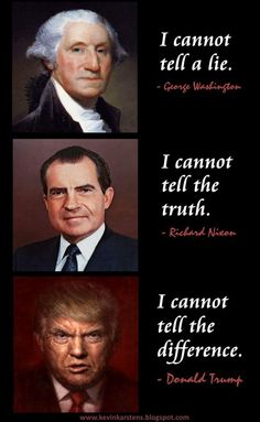 George Washington: I cannot tell a lie. Richard Nixon: I cannot tell the truth. Donald J. Trump: I cannot tell the difference.