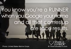 You know you're a runner when you Google your name and all that comes up are race results. Share a ♥ LUV KiCK via http://www.TimeToKickBuTs.com