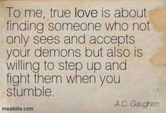 To me, true love is about finding someone who not only sees and accepts your demons but also is willing to step up and fight them when you stumble. A.C. Gaughen