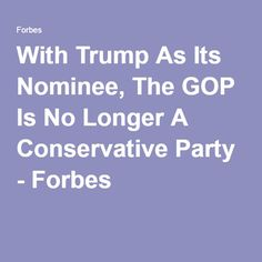 With Trump As Its Nominee, The GOP Is No Longer A Conservative Party http://www.forbes.com/sites/aviksaroy/2016/05/04/with-trump-as-its-nominee-the-gop-has-officially-become-a-white-nationalist-party/#33d07286399f