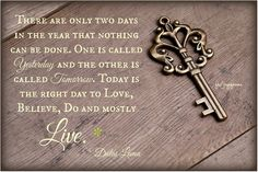There are only two days in the year that nothing can be done. One is called yesterday and the other is called tomorrow. Today is the right day to love, believe, do and mostly live. ~Dalai Lama
