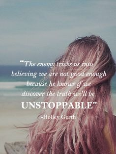 The enemy tricks us into believing we are not good enough because he knows if we discover the truth we'll be unstoppable.