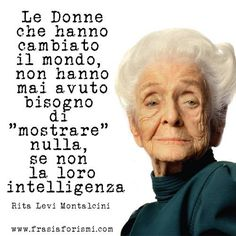 """Women who have changed the world have never needed to """"demonstrate"""" anything aside from their intelligence.  - Rita Levi Montalcini"""