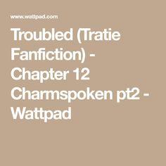 Troubled (Tratie Fanfiction) - Chapter 12 Charmspoken pt2 - Wattpad