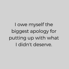 """I owe myself the biggest apology for putting up with what I didn't deserve. Quotes To Live By, Great Quotes, Me Quotes, Motivational Quotes, Inspirational Quotes, Note To Self, True Words, Life Lessons, Favorite Quotes"