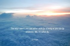 The way I see it, you can either work for a living or you can fly airplanes. Me, I'd rather fly. Len Morgan