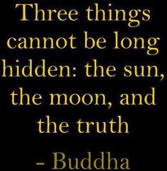 Three things cannot be long hidden. The sun, the moon, and the truth.