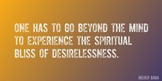 Quote by Meher Baba => One has to go beyond the mind to experience the spiritual bliss of desirelessness.