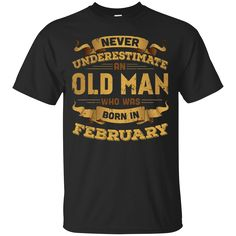 Just released on our store: Never Underestima...   Check it out here! http://teecentury.com/products/never-underestimate-an-old-man-who-was-born-in-february-t-shirt-hoodie?utm_campaign=social_autopilot&utm_source=pin&utm_medium=pin