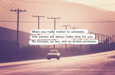 When you really matter to someone, that person will always make time for you. No excuses, no lies, no broken promises.