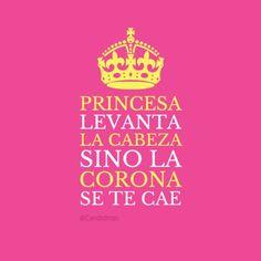 Princesa, levanta la cabeza, si no la corona se te cae.