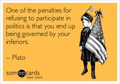 One of the penalties for refusing to participate in politics is that you end up being governed by your inferiors. -- Plato.