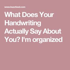 What Does Your Handwriting Actually Say About You? I'm organized