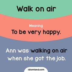 Idiom of the day: Walk on air.  Meaning: To be very happy.  Example: Ann was walking on air when she got the job.