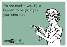 Im not mad at you. I just happen to be glaring in your direction.