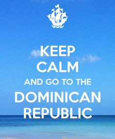 KEEP CALM AND GO TO THE DOMINICAN REPUBLIC @zira1996  whuuuuuuuut??? Lol