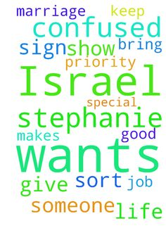 I am so confused. Israel wants to be with Stephanie. - I am so confused. Israel wants to be with Stephanie. Father God please bring me someone special who makes me a priority. Also please give me a good job that I can keep. Please show me some sort of sign about marriage in my life. Thank You Christ.  Posted at: https://prayerrequest.com/t/Qco #pray #prayer #request #prayerrequest
