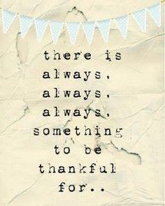 Always find something to be thankful for.  It will change your mood and disposition for the better.