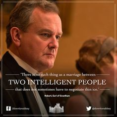 There is no such thing as a marriage between two intelligent people that does not sometimes have to negotiate thin ice. Lord Grantham- Downton Abby