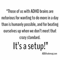 Those of us with ADHD brains are notorious for wanting to do more in a day than is humanly possible, and for beating ourselves up when we don't meet that crazy standard. It's a setup! Adhd Odd, Adhd And Autism, Adhd Facts, Adhd Quotes, Adhd Funny, Adhd Signs, Adhd Help, Adhd Diet, Adhd Brain