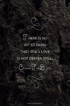 There is no pit so deep, that God's love is not deeper still. - Corrie Ten Boom