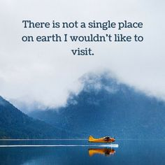 There is not a single place on earth I wouldn't like to visit.