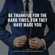 Be thankful for the hard times, for they have made you.