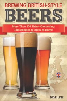 Brewing British-Style Beers: More Than 100 Thirst Quenching Pub Recipes To Brew At Home by Dave Line