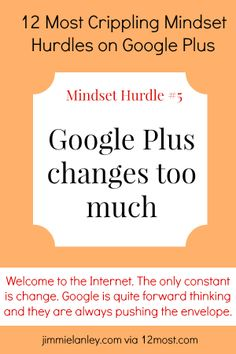 12 Most Crippling Mindset Hurdles on Google Plus: #5. Google Plus changes too much.  Welcome to the Internet. The only constant is change. Google is quite forward thinking and they are always pushing the envelope. Expect more change and accept that you will always be on a quest to learn more. Fortunately, Google's changes are usually positive improvements even if they are frustrating in the short-term.