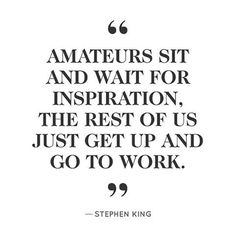 """""""Amateurs sit and wait for inspiration. The rest of us just get up and go to work."""" - Stephen King"""