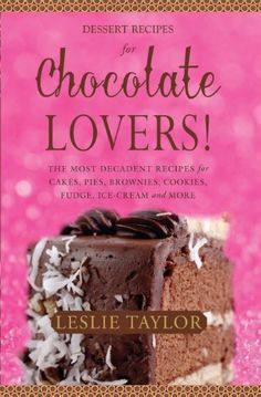 Chocolate Dessert Recipes for Chocolate Lovers. The most decadent recipes for cakes, pies, brownies, cookies, fudge, ice-cream & more! by Leslie Taylor, http://www.amazon.com/dp/B00DVRJH4E/ref=cm_sw_r_pi_dp_oc5Cub1565PQY
