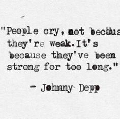 """Johnny Depp Quote. """"People cry, not because they're weak. It's because they've been strong for too long."""""""