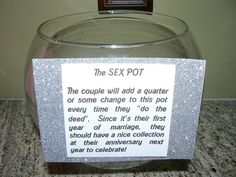 """The idea is to give the bride-to-be (and her groom) some kind of decorative pot or vase - empty.  The couple will add a quarter (or whatever change they have) every time they """"do the deed"""" during their first year of marriage. Whatever money they have at the time of their anniversary, they can use to go out to a nice dinner, get a couples massage...whatever they wish."""